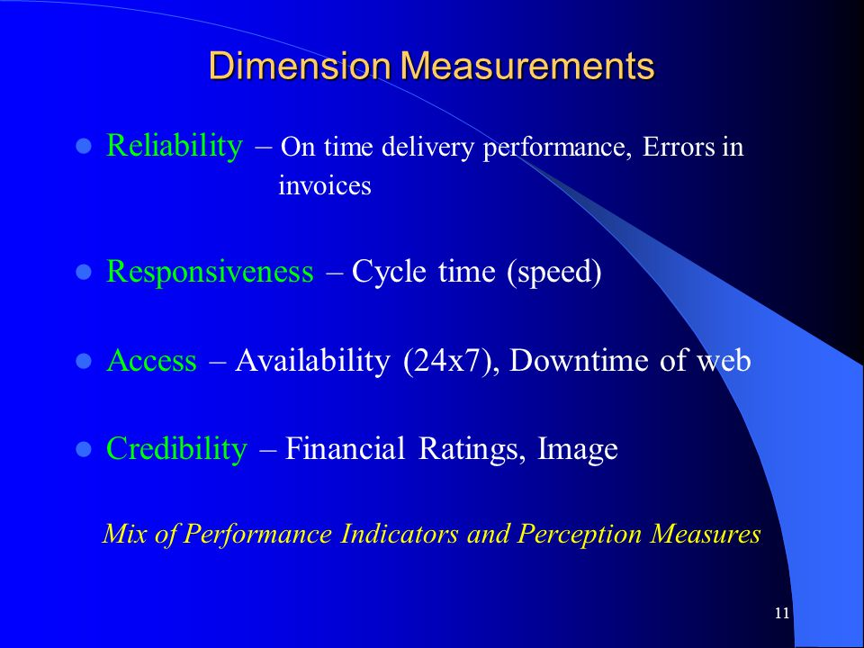 11 Dimension Measurements Reliability – On time delivery performance, Errors in invoices Responsiveness – Cycle time (speed) Access – Availability (24