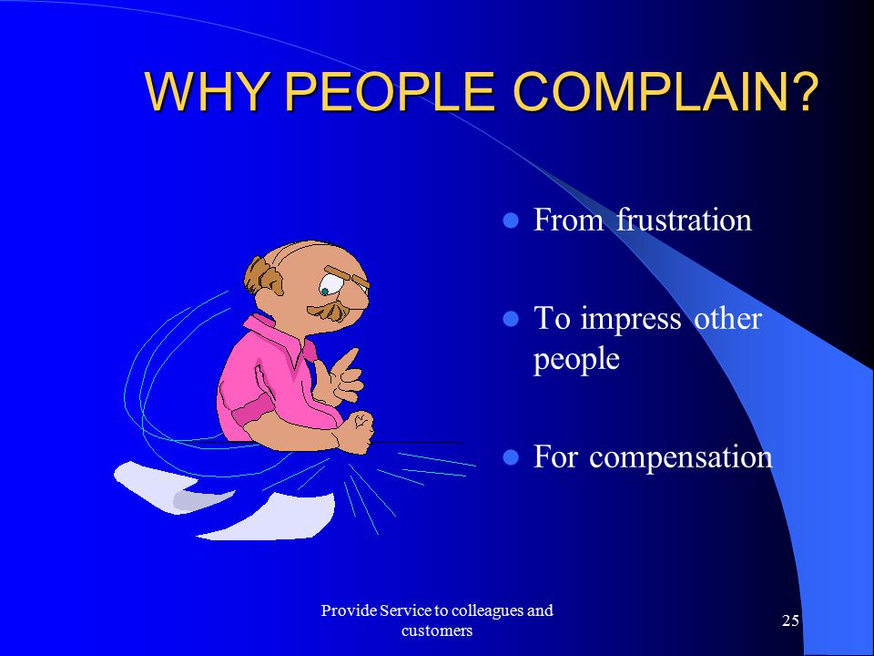 WHY PEOPLE COMPLAIN? From frustration To impress other people For compensation Provide Service to colleagues and customers 25