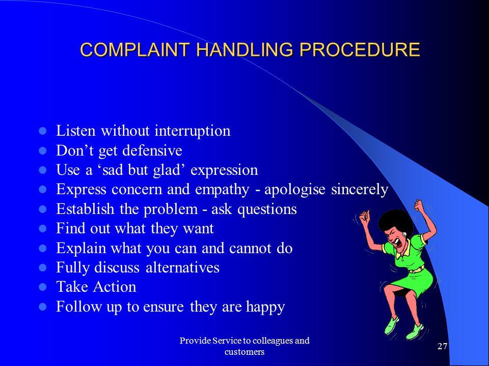 COMPLAINT HANDLING PROCEDURE Listen without interruption Don't get defensive Use a 'sad but glad' expression Express concern and empathy - apologise s