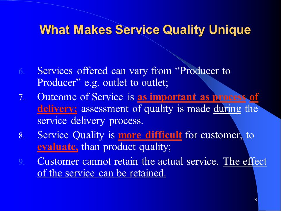 "3 What Makes Service Quality Unique 6. Services offered can vary from ""Producer to Producer"" e.g. outlet to outlet; 7. Outcome of Service is as import"
