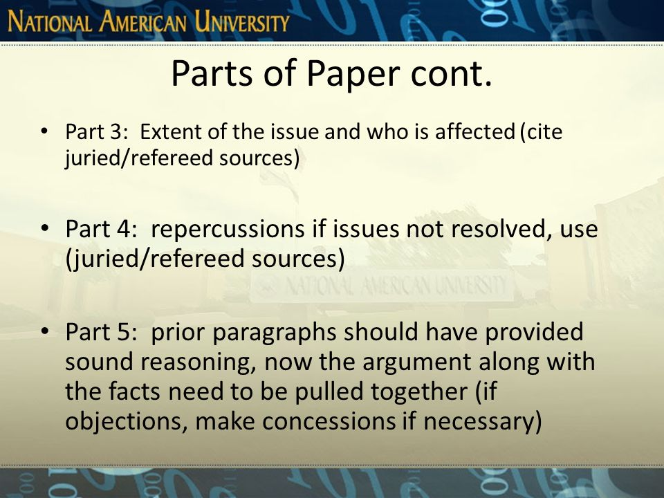 Parts of Paper Information, (other than parts 1, 6, and 7), may be ordered in several ways depending upon the topic and purpose of your argument: – Part 1: Introduction to issue (includes Thesis Statement and attention getter) – Part 2: History of issue, any past attempts at solutions (cite juried/refereed sources)