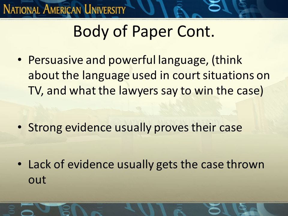 Body of Paper Contains reliable resources and unquestionable evidence with support for both sides Develop a solid base upon which to build an argument and present your case Persuasive presentation using persuasive tone balanced with boldness and confidence, (the best way to write persuasively is to write about a topic that you are very familiar with, have an interest in, and has both PROs and CONs)