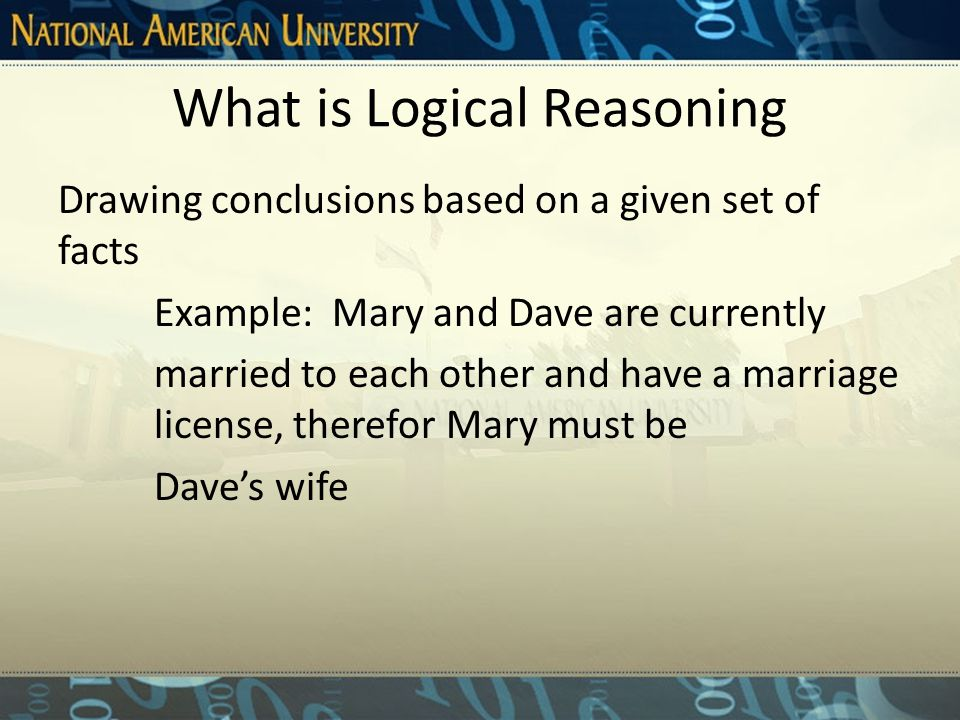 What is Logical Reasoning Drawing conclusions based on a given set of facts Example: Mary and Dave are currently married to each other and have a marriage license, therefor Mary must be Dave's wife