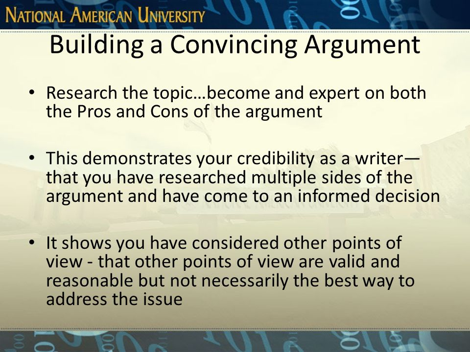 Building a Convincing Argument Research the topic…become and expert on both the Pros and Cons of the argument This demonstrates your credibility as a writer— that you have researched multiple sides of the argument and have come to an informed decision It shows you have considered other points of view - that other points of view are valid and reasonable but not necessarily the best way to address the issue