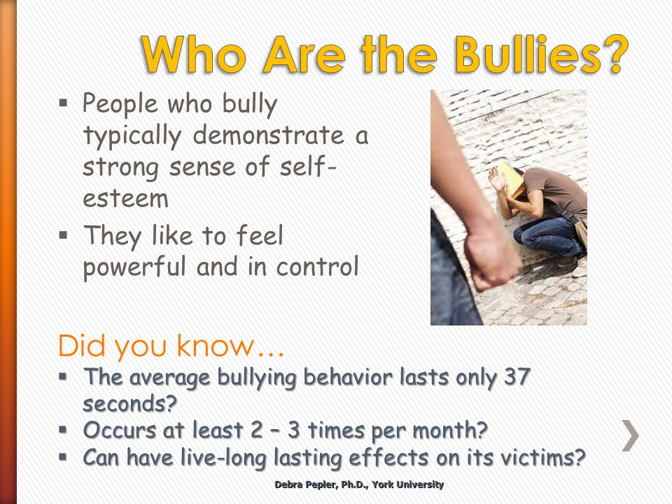  People who bully typically demonstrate a strong sense of self- esteem  They like to feel powerful and in control Did you know…  The average bullying behavior lasts only 37 seconds.