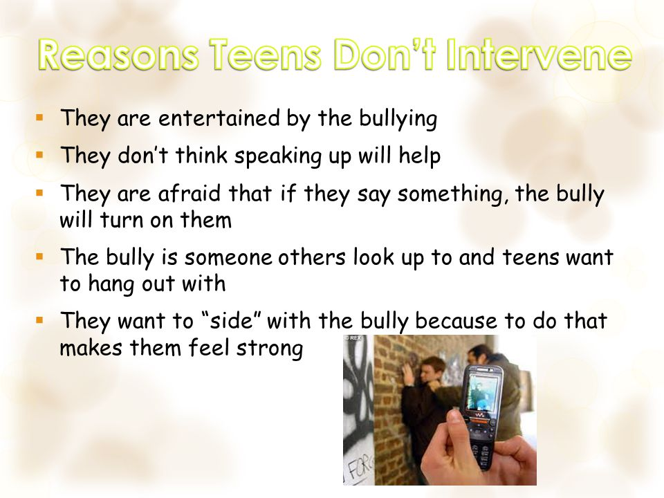  They are entertained by the bullying  They don't think speaking up will help  They are afraid that if they say something, the bully will turn on them  The bully is someone others look up to and teens want to hang out with  They want to side with the bully because to do that makes them feel strong