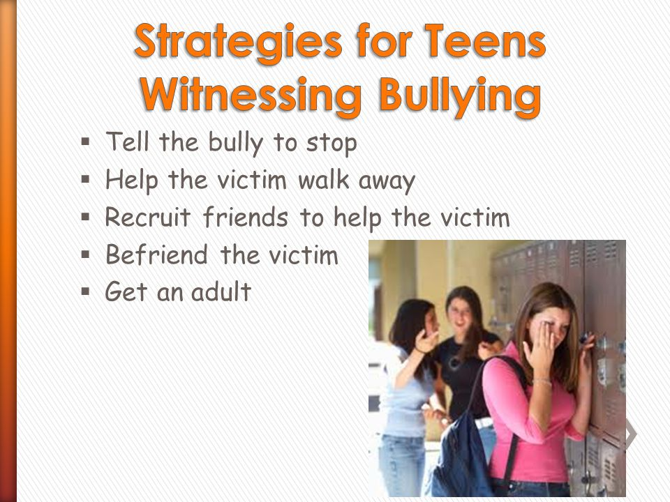 Tell the bully to stop  Help the victim walk away  Recruit friends to help the victim  Befriend the victim  Get an adult