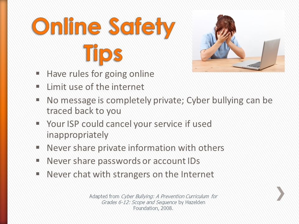  Have rules for going online  Limit use of the internet  No message is completely private; Cyber bullying can be traced back to you  Your ISP could cancel your service if used inappropriately  Never share private information with others  Never share passwords or account IDs  Never chat with strangers on the Internet Adapted from Cyber Bullying: A Prevention Curriculum for Grades 6-12: Scope and Sequence by Hazelden Foundation, 2008.