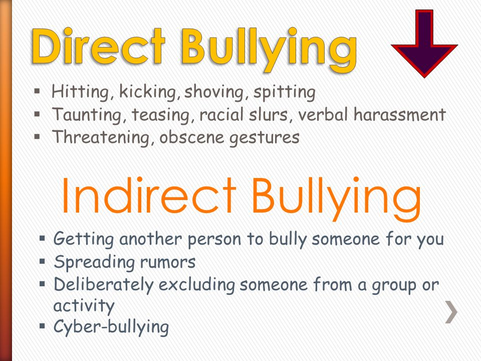  Hitting, kicking, shoving, spitting  Taunting, teasing, racial slurs, verbal harassment  Threatening, obscene gestures Indirect Bullying  Getting another person to bully someone for you  Spreading rumors  Deliberately excluding someone from a group or activity  Cyber-bullying