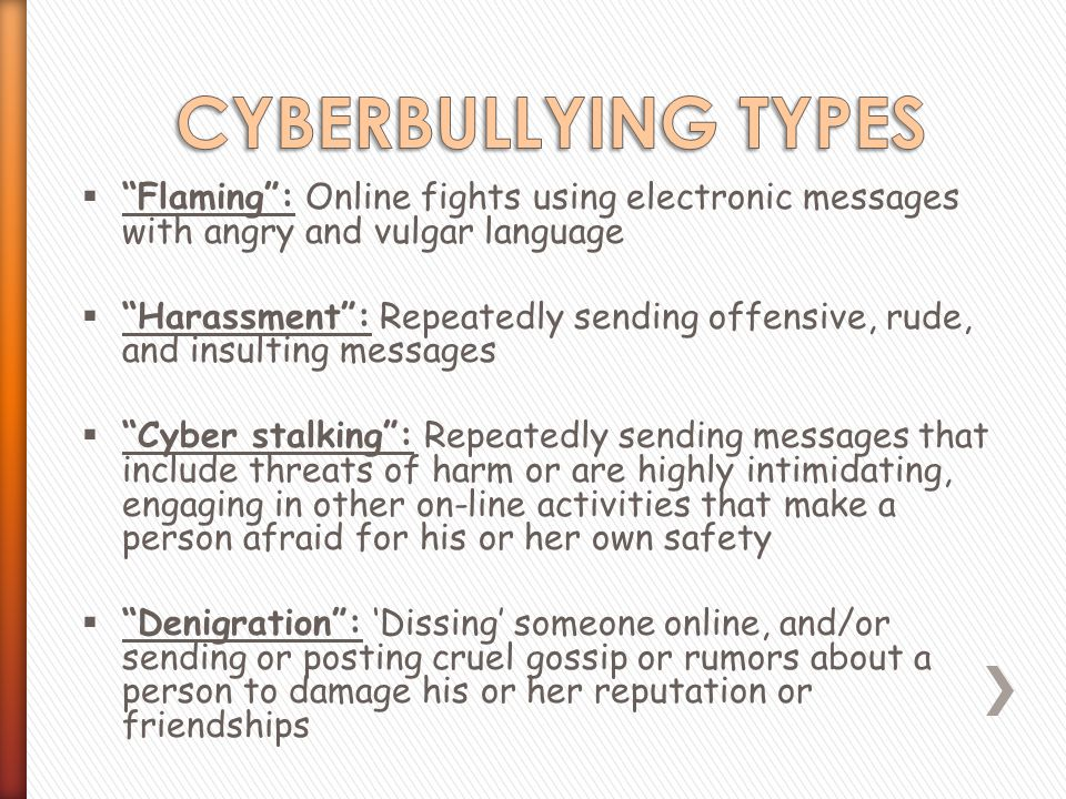  Flaming : Online fights using electronic messages with angry and vulgar language  Harassment : Repeatedly sending offensive, rude, and insulting messages  Cyber stalking : Repeatedly sending messages that include threats of harm or are highly intimidating, engaging in other on-line activities that make a person afraid for his or her own safety  Denigration : 'Dissing' someone online, and/or sending or posting cruel gossip or rumors about a person to damage his or her reputation or friendships