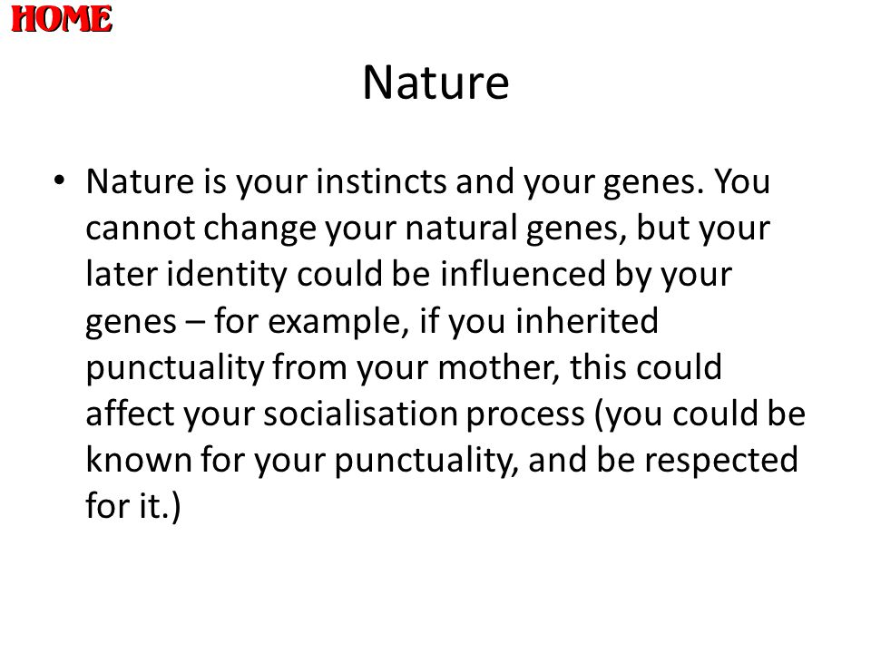 Nature Nature is your instincts and your genes. You cannot change your natural genes, but your later identity could be influenced by your genes – for