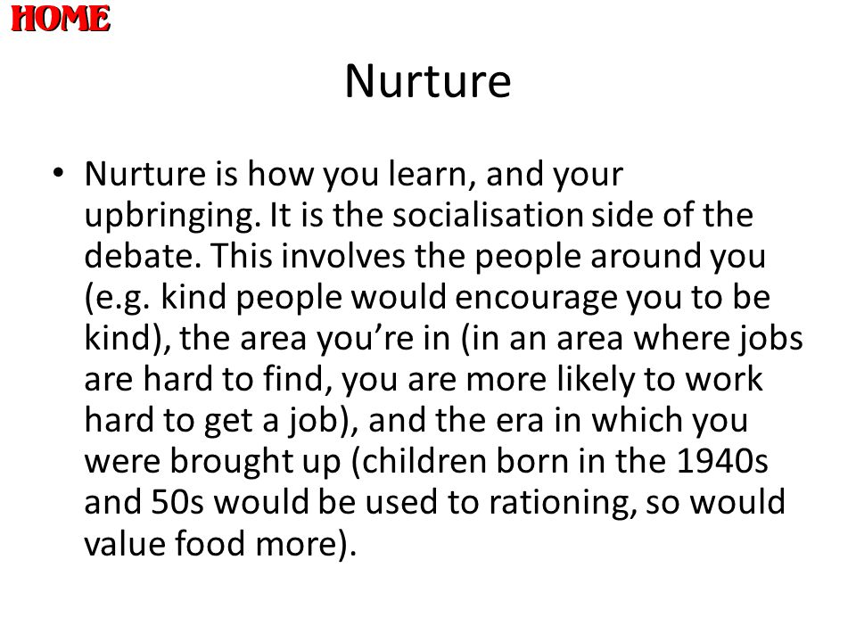 Nurture Nurture is how you learn, and your upbringing. It is the socialisation side of the debate. This involves the people around you (e.g. kind peop