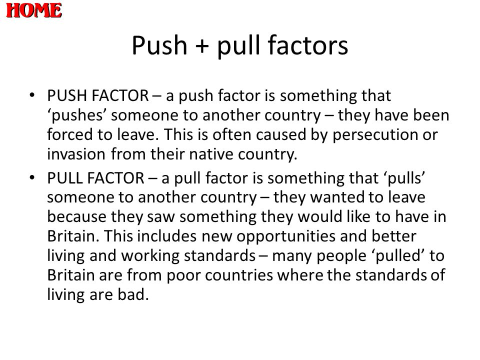 Push + pull factors PUSH FACTOR – a push factor is something that 'pushes' someone to another country – they have been forced to leave. This is often
