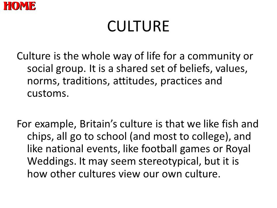 CULTURE Culture is the whole way of life for a community or social group. It is a shared set of beliefs, values, norms, traditions, attitudes, practic