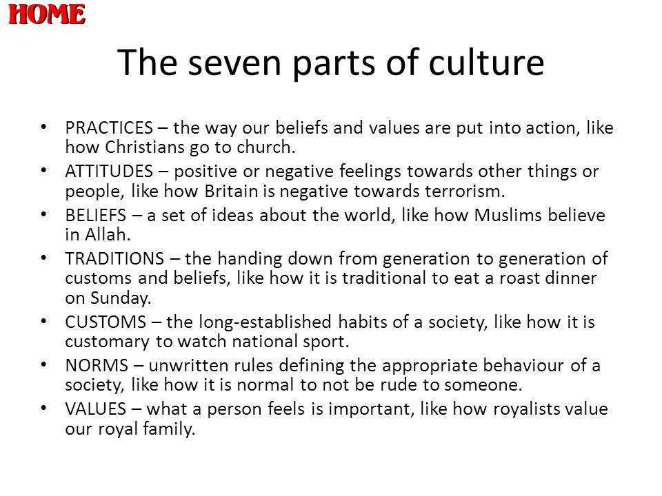 The seven parts of culture PRACTICES – the way our beliefs and values are put into action, like how Christians go to church. ATTITUDES – positive or n