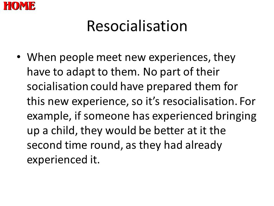 Resocialisation When people meet new experiences, they have to adapt to them. No part of their socialisation could have prepared them for this new exp