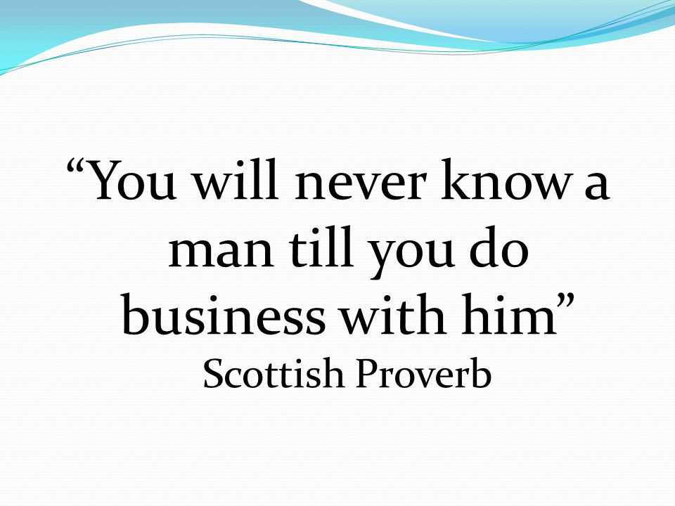 You will never know a man till you do business with him Scottish Proverb