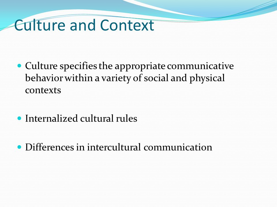 Culture and Context Culture specifies the appropriate communicative behavior within a variety of social and physical contexts Internalized cultural rules Differences in intercultural communication