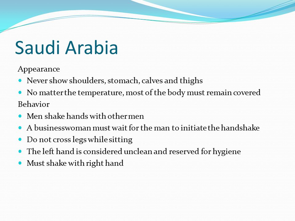 Saudi Arabia Appearance Never show shoulders, stomach, calves and thighs No matter the temperature, most of the body must remain covered Behavior Men shake hands with other men A businesswoman must wait for the man to initiate the handshake Do not cross legs while sitting The left hand is considered unclean and reserved for hygiene Must shake with right hand