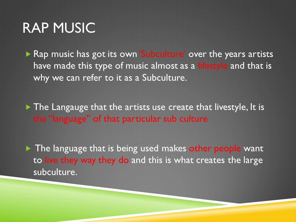 RAP MUSIC  Rap music has got its own 'Subculture' over the years artists have made this type of music almost as a lifestyle and that is why we can refer to it as a Subculture.