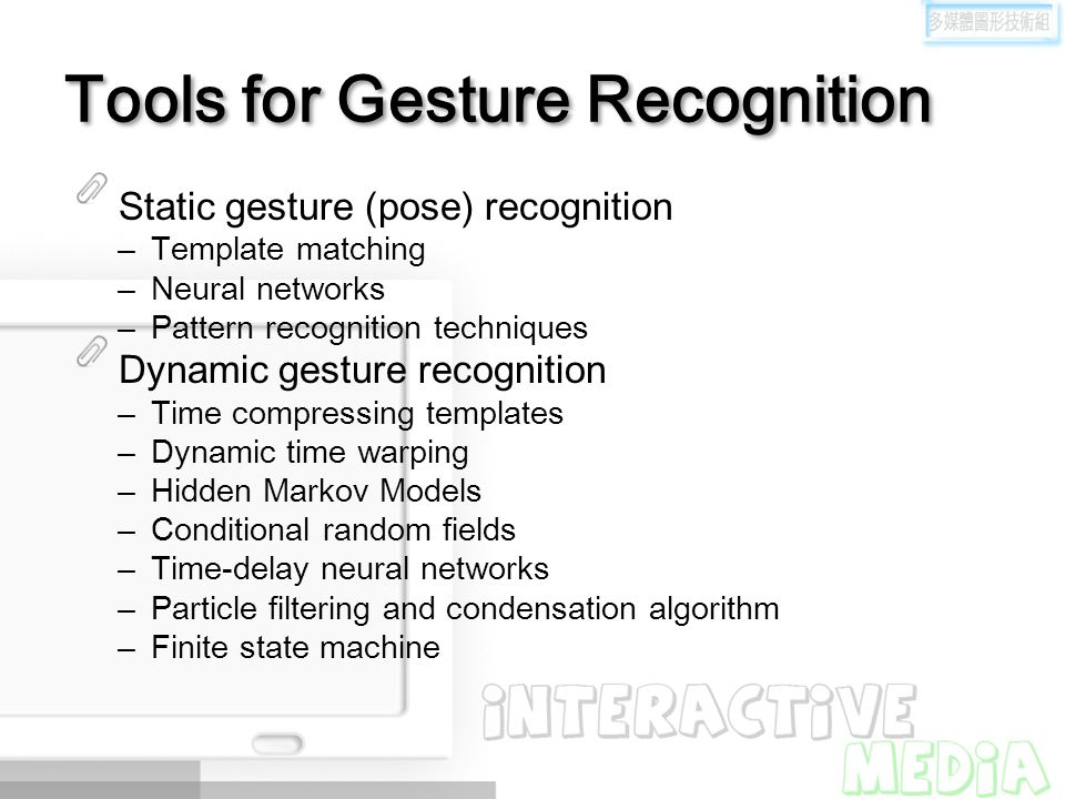 Tools for Gesture Recognition Static gesture (pose) recognition –Template matching –Neural networks –Pattern recognition techniques Dynamic gesture re