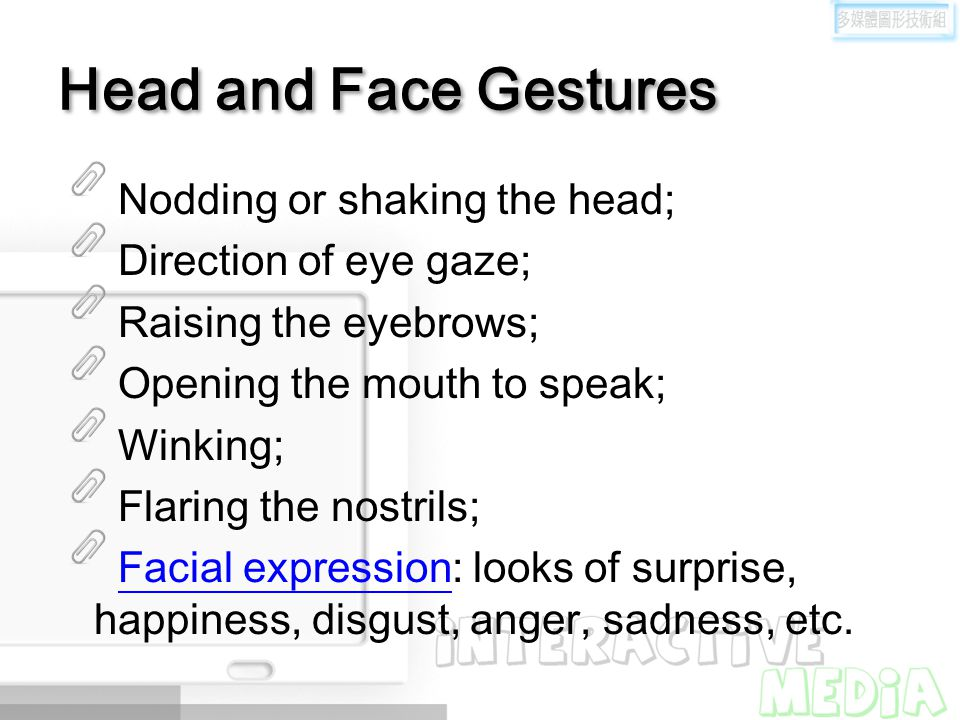 Head and Face Gestures Nodding or shaking the head; Direction of eye gaze; Raising the eyebrows; Opening the mouth to speak; Winking; Flaring the nost