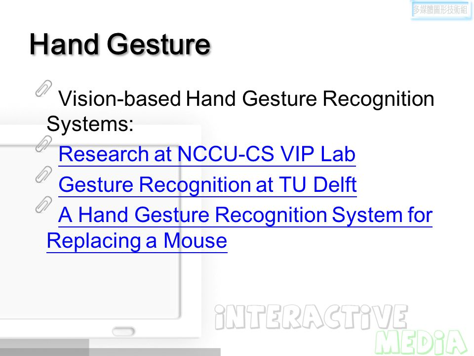 Hand Gesture Vision-based Hand Gesture Recognition Systems: Research at NCCU-CS VIP Lab Gesture Recognition at TU Delft A Hand Gesture Recognition Sys