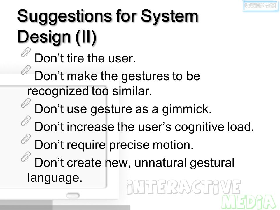 Suggestions for System Design (II) Don't tire the user. Don't make the gestures to be recognized too similar. Don't use gesture as a gimmick. Don't in
