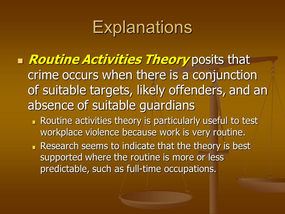 Explanations Routine Activities Theory posits that crime occurs when there is a conjunction of suitable targets, likely offenders, and an absence of suitable guardians Routine Activities Theory posits that crime occurs when there is a conjunction of suitable targets, likely offenders, and an absence of suitable guardians Routine activities theory is particularly useful to test workplace violence because work is very routine.