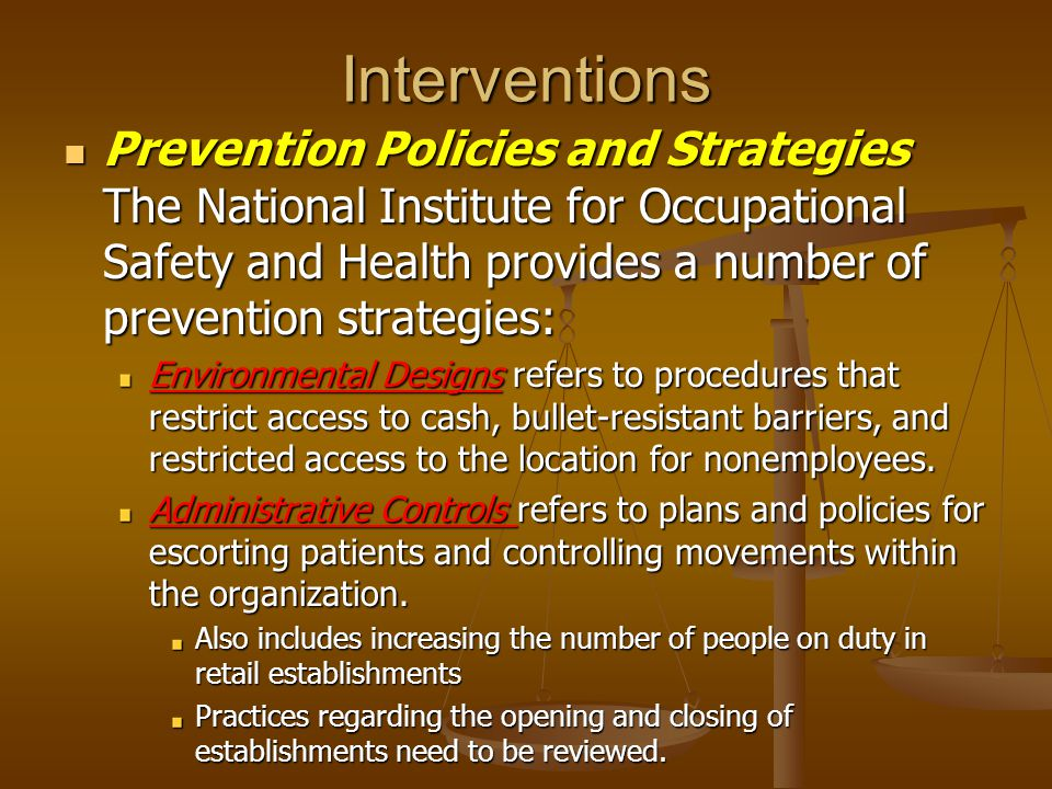 Interventions Prevention Policies and Strategies The National Institute for Occupational Safety and Health provides a number of prevention strategies: Prevention Policies and Strategies The National Institute for Occupational Safety and Health provides a number of prevention strategies: Environmental Designs refers to procedures that restrict access to cash, bullet-resistant barriers, and restricted access to the location for nonemployees.