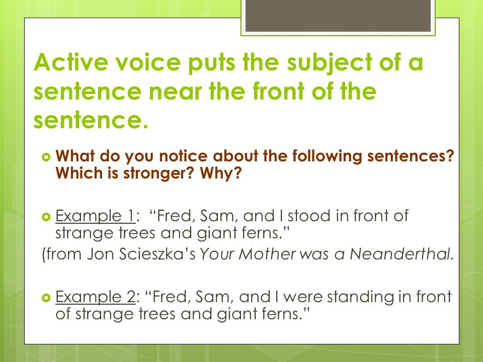 Active voice puts the subject of a sentence near the front of the sentence.  What do you notice about the following sentences? Which is stronger? Why