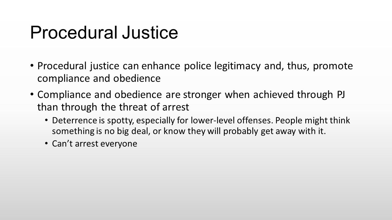 Procedural Justice Procedural justice can enhance police legitimacy and, thus, promote compliance and obedience Compliance and obedience are stronger
