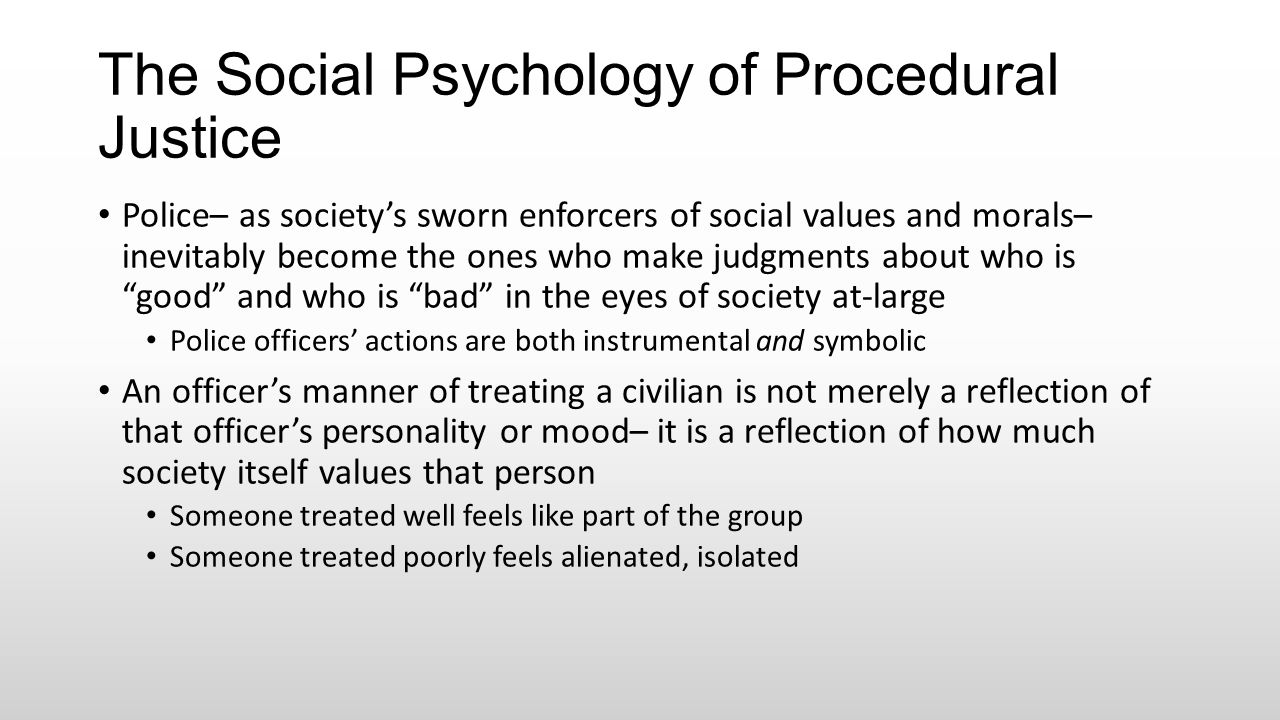 The Social Psychology of Procedural Justice Police– as society's sworn enforcers of social values and morals– inevitably become the ones who make judg