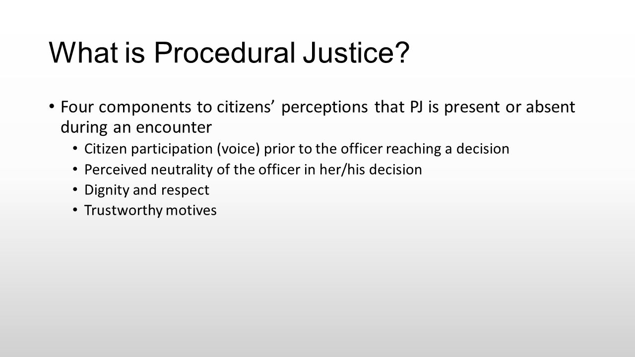 What is Procedural Justice? Four components to citizens' perceptions that PJ is present or absent during an encounter Citizen participation (voice) pr