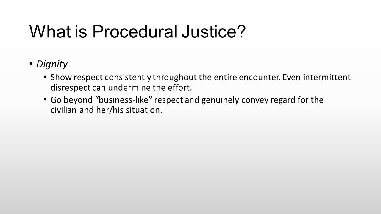 What is Procedural Justice? Dignity Show respect consistently throughout the entire encounter. Even intermittent disrespect can undermine the effort.