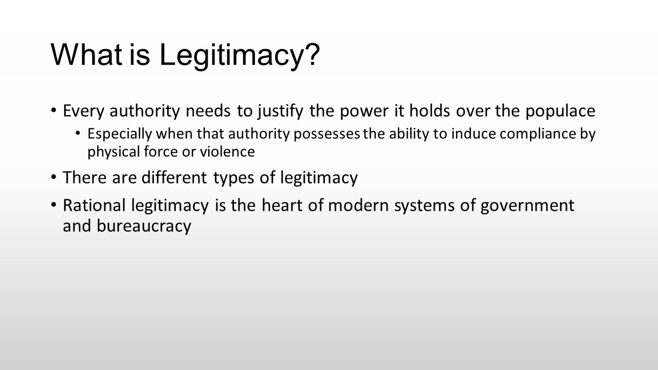 What is Legitimacy? Every authority needs to justify the power it holds over the populace Especially when that authority possesses the ability to indu