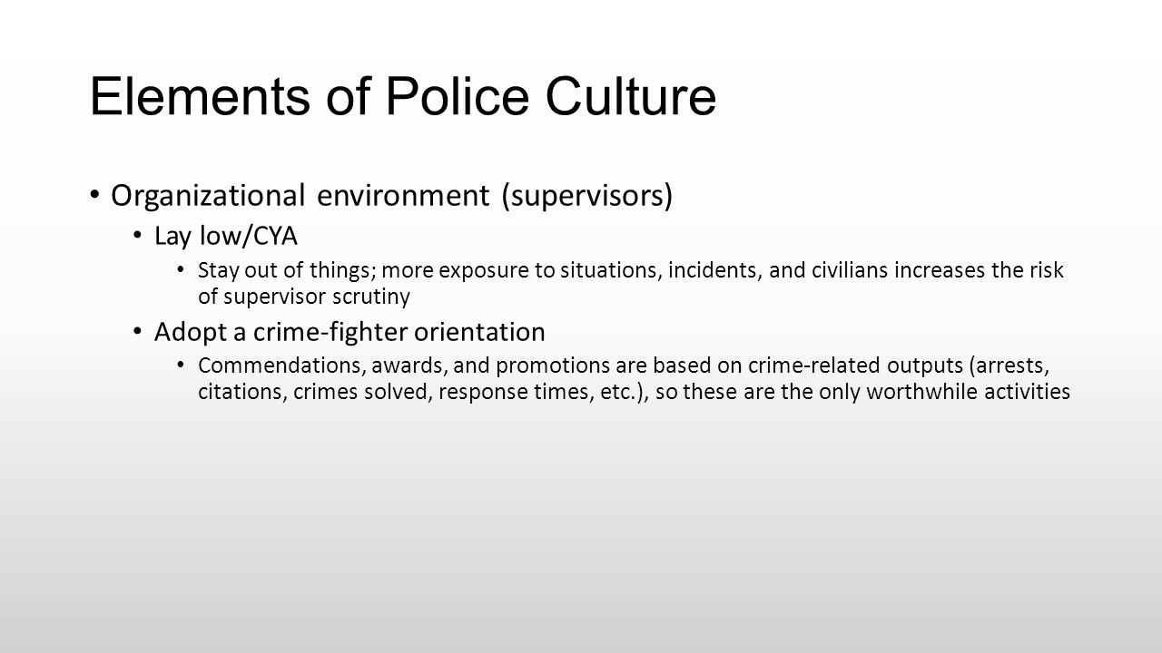 Elements of Police Culture Organizational environment (supervisors) Lay low/CYA Stay out of things; more exposure to situations, incidents, and civili