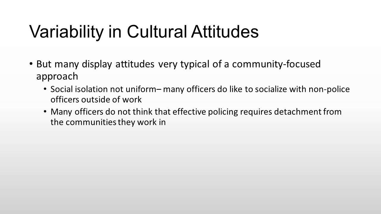 Variability in Cultural Attitudes But many display attitudes very typical of a community-focused approach Social isolation not uniform– many officers