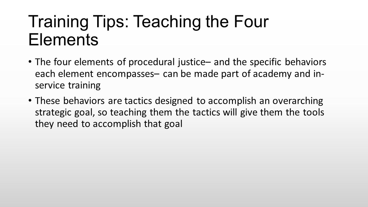 Training Tips: Teaching the Four Elements The four elements of procedural justice– and the specific behaviors each element encompasses– can be made pa