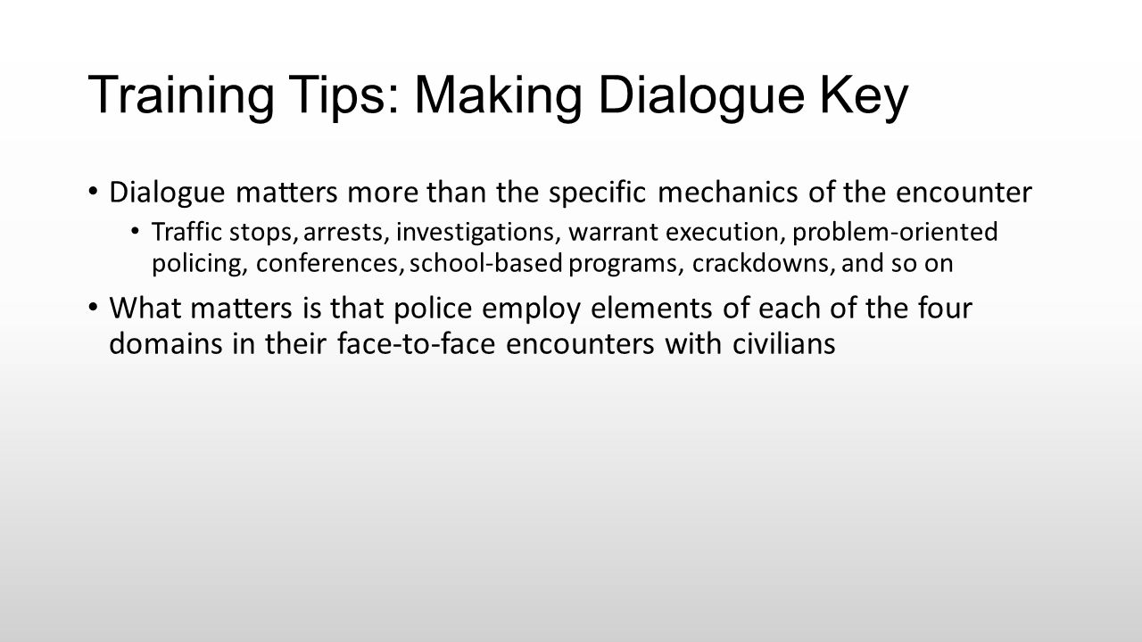 Training Tips: Making Dialogue Key Dialogue matters more than the specific mechanics of the encounter Traffic stops, arrests, investigations, warrant