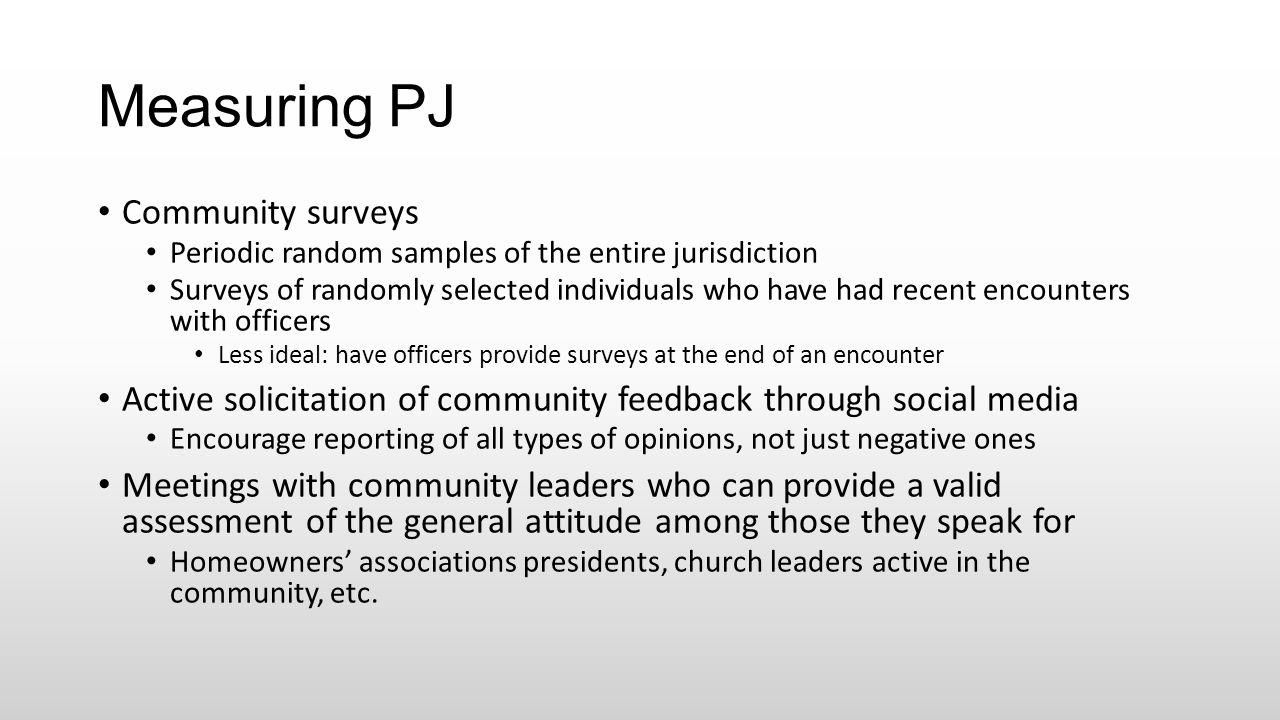 Measuring PJ Community surveys Periodic random samples of the entire jurisdiction Surveys of randomly selected individuals who have had recent encount