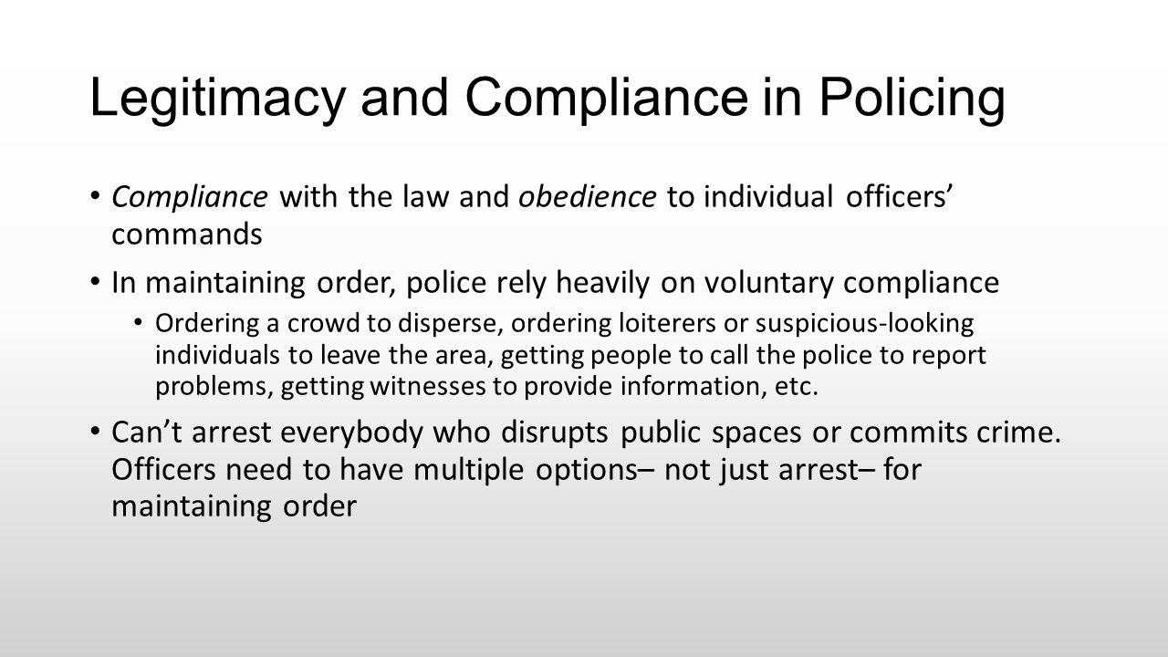 Legitimacy and Compliance in Policing Compliance with the law and obedience to individual officers' commands In maintaining order, police rely heavily
