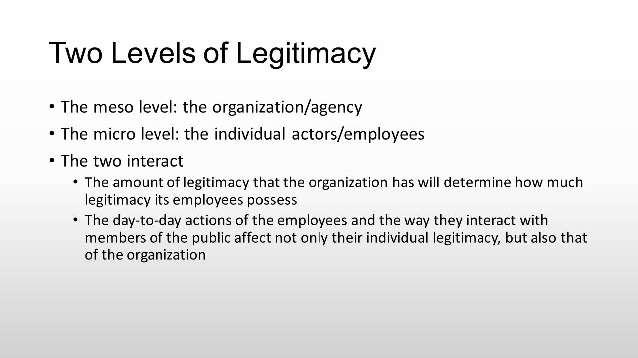 Two Levels of Legitimacy The meso level: the organization/agency The micro level: the individual actors/employees The two interact The amount of legit
