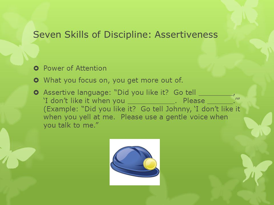 Seven Skills of Discipline: Assertiveness  Power of Attention  What you focus on, you get more out of.