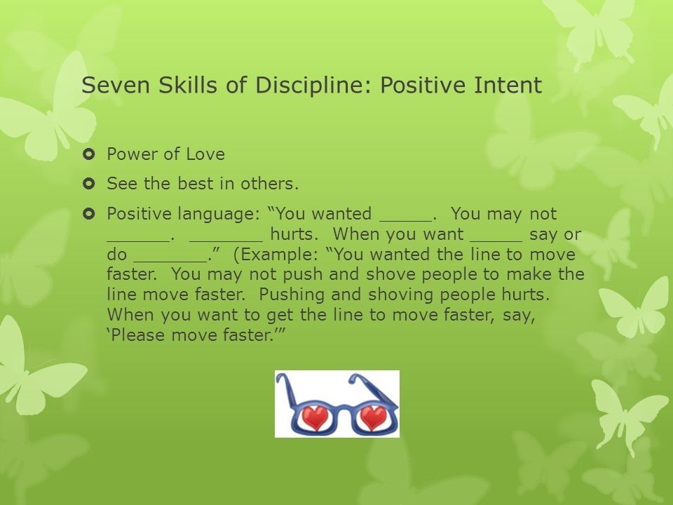 Seven Skills of Discipline: Positive Intent  Power of Love  See the best in others.