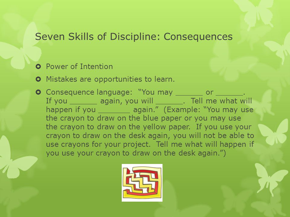 Seven Skills of Discipline: Consequences  Power of Intention  Mistakes are opportunities to learn.