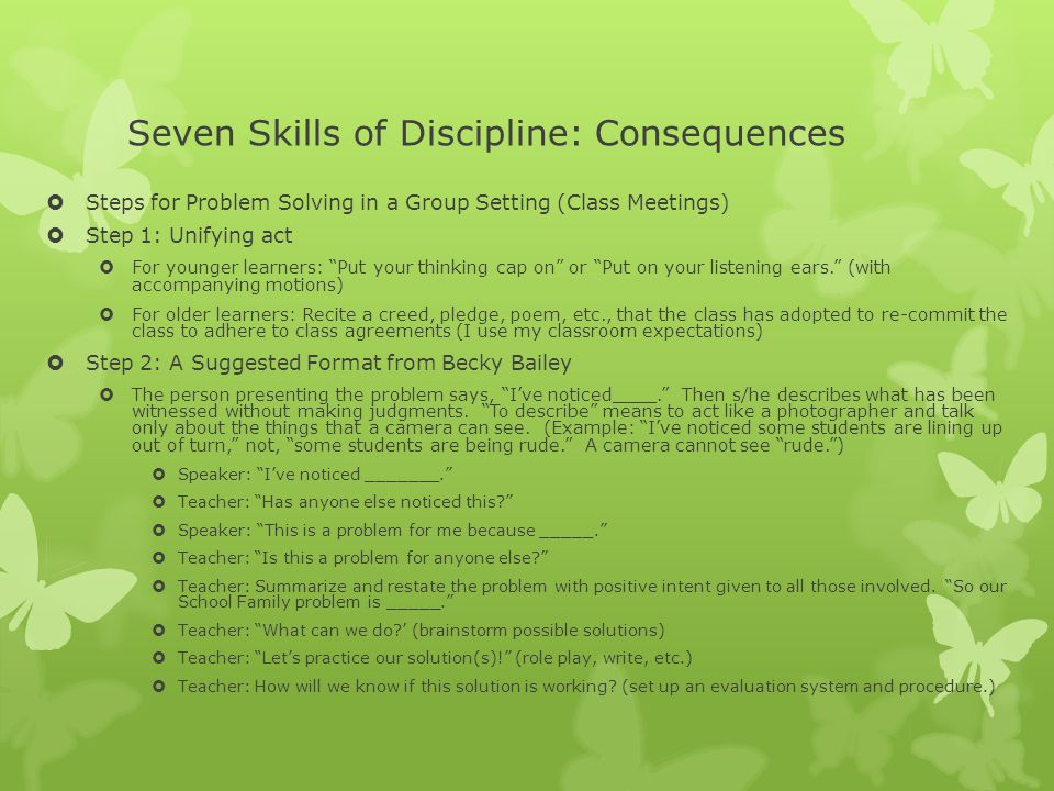 Seven Skills of Discipline: Consequences  Steps for Problem Solving in a Group Setting (Class Meetings)  Step 1: Unifying act  For younger learners: Put your thinking cap on or Put on your listening ears. (with accompanying motions)  For older learners: Recite a creed, pledge, poem, etc., that the class has adopted to re-commit the class to adhere to class agreements (I use my classroom expectations)  Step 2: A Suggested Format from Becky Bailey  The person presenting the problem says, I've noticed____. Then s/he describes what has been witnessed without making judgments.
