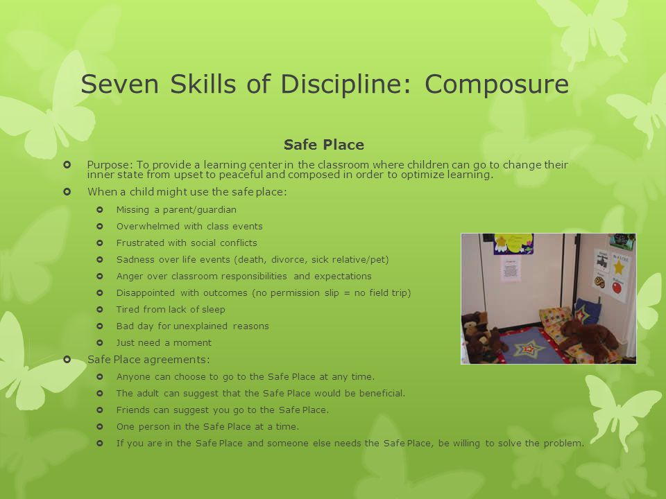 Seven Skills of Discipline: Composure Safe Place  Purpose: To provide a learning center in the classroom where children can go to change their inner state from upset to peaceful and composed in order to optimize learning.
