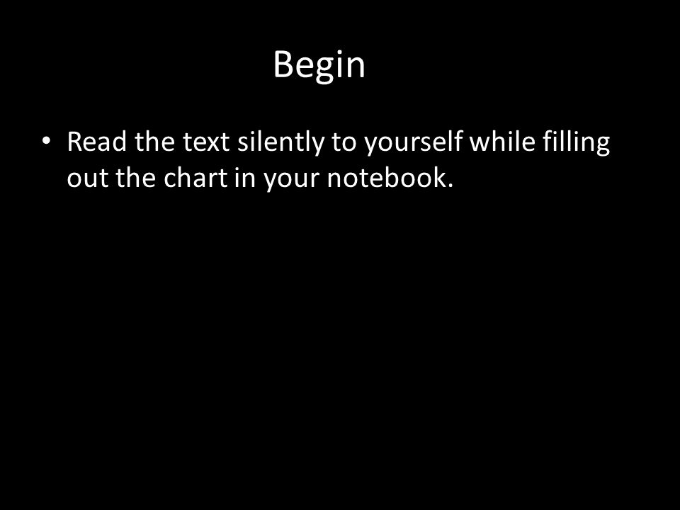 Begin Read the text silently to yourself while filling out the chart in your notebook.