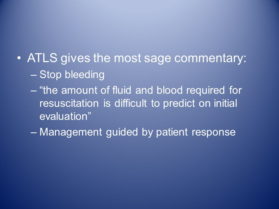 ATLS gives the most sage commentary: –Stop bleeding – the amount of fluid and blood required for resuscitation is difficult to predict on initial evaluation –Management guided by patient response